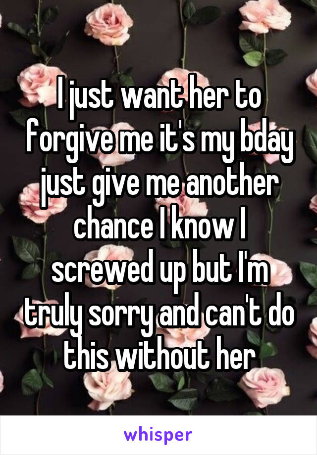 I just want her to forgive me it's my bday just give me another chance I know I screwed up but I'm truly sorry and can't do this without her