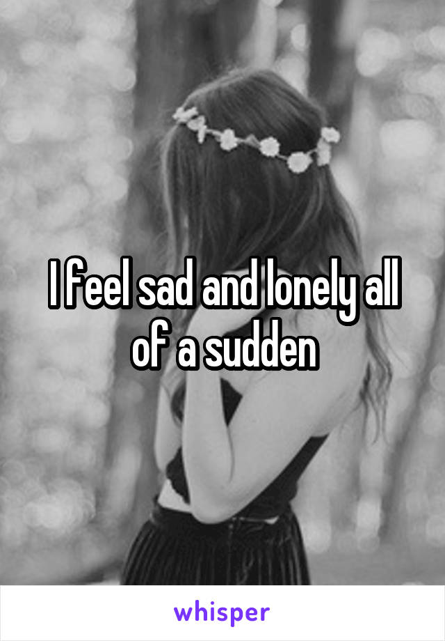 I feel sad and lonely all of a sudden