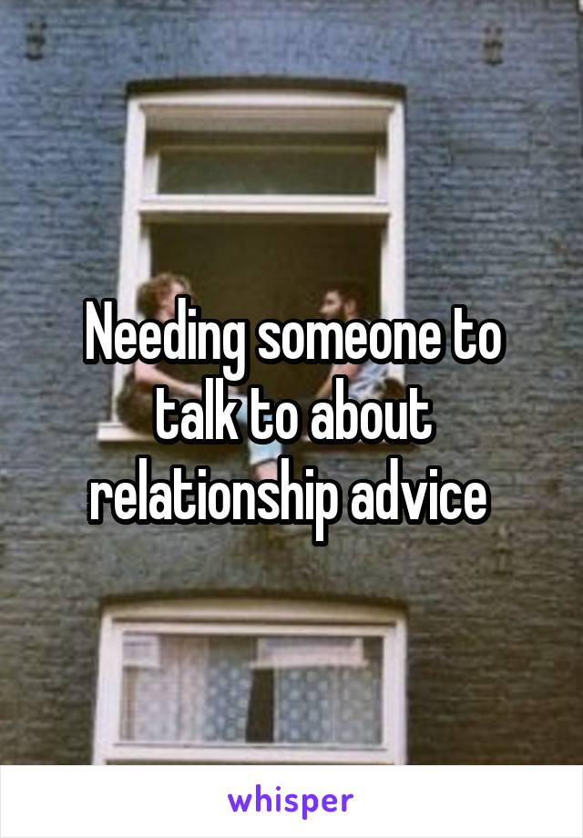 Needing someone to talk to about relationship advice