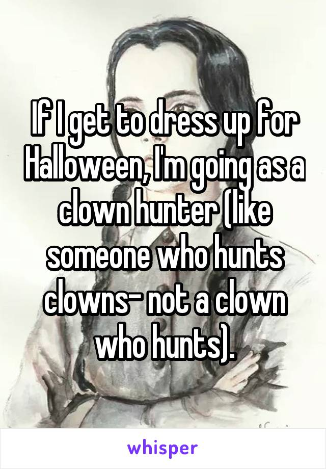 If I get to dress up for Halloween, I'm going as a clown hunter (like someone who hunts clowns- not a clown who hunts).