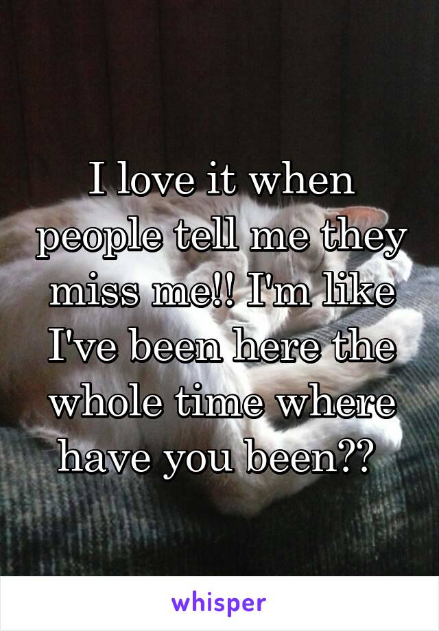 I love it when people tell me they miss me!! I'm like I've been here the whole time where have you been??