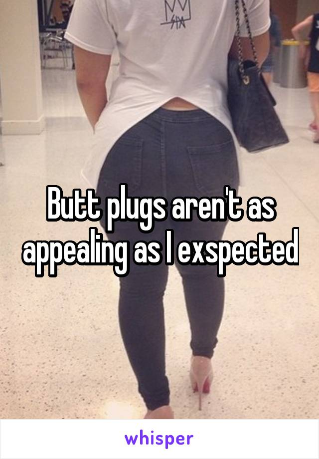 Butt plugs aren't as appealing as I exspected