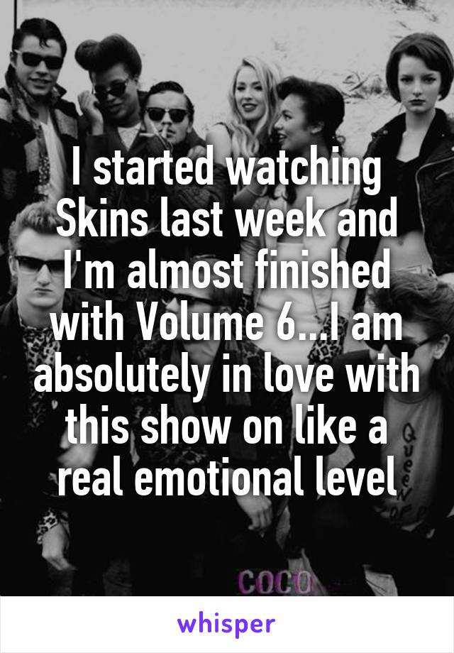 I started watching Skins last week and I'm almost finished with Volume 6...I am absolutely in love with this show on like a real emotional level