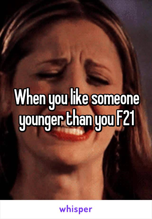 When you like someone younger than you F21