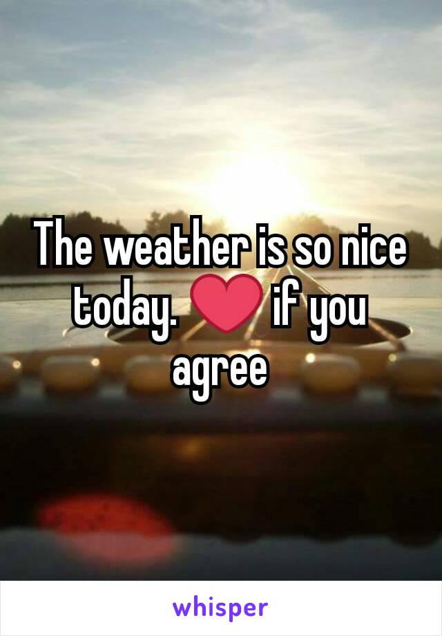 The weather is so nice today. ❤ if you agree