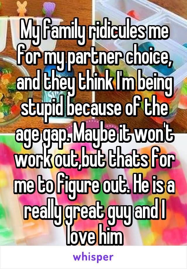 My family ridicules me for my partner choice, and they think I'm being stupid because of the age gap. Maybe it won't work out,but thats for me to figure out. He is a really great guy and I love him
