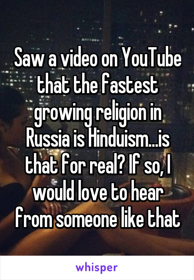 Saw a video on YouTube that the fastest growing religion in Russia is Hinduism...is that for real? If so, I would love to hear from someone like that