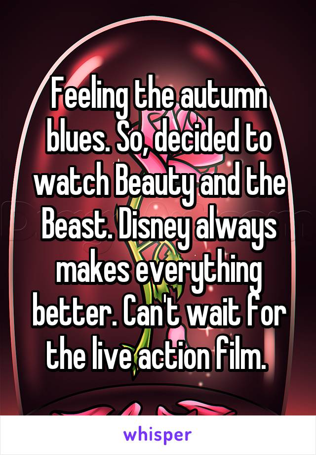 Feeling the autumn blues. So, decided to watch Beauty and the Beast. Disney always makes everything better. Can't wait for the live action film.