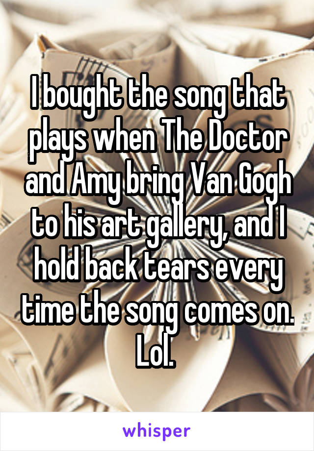 I bought the song that plays when The Doctor and Amy bring Van Gogh to his art gallery, and I hold back tears every time the song comes on. Lol.