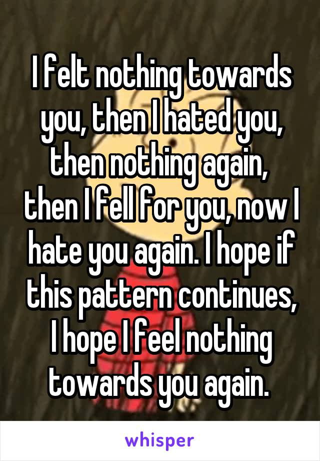 I felt nothing towards you, then I hated you, then nothing again,  then I fell for you, now I hate you again. I hope if this pattern continues, I hope I feel nothing towards you again.