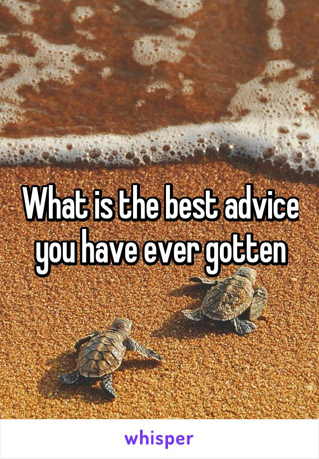 What is the best advice you have ever gotten