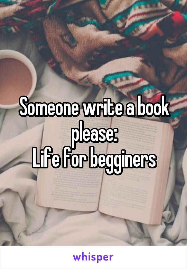Someone write a book please: Life for begginers