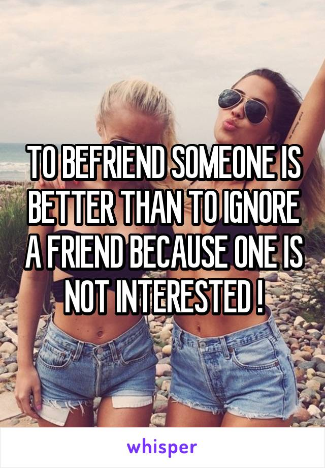 TO BEFRIEND SOMEONE IS BETTER THAN TO IGNORE A FRIEND BECAUSE ONE IS NOT INTERESTED !