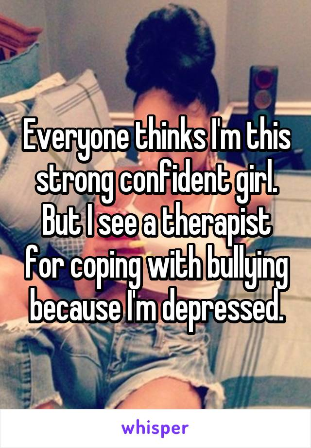 Everyone thinks I'm this strong confident girl. But I see a therapist for coping with bullying because I'm depressed.