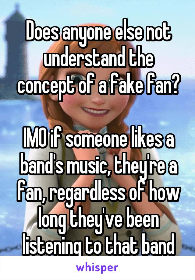 Does anyone else not understand the concept of a fake fan?  IMO if someone likes a band's music, they're a fan, regardless of how long they've been listening to that band