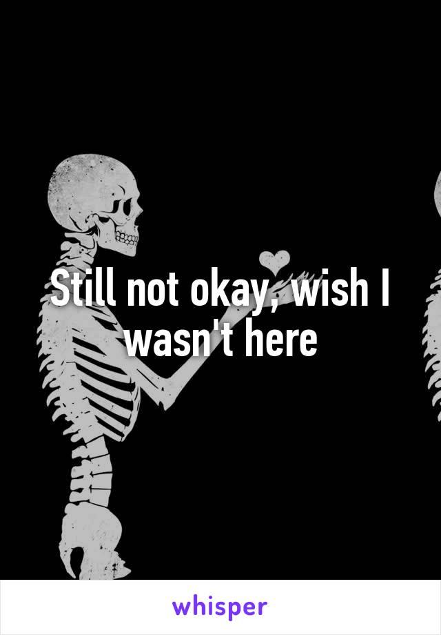 Still not okay, wish I wasn't here