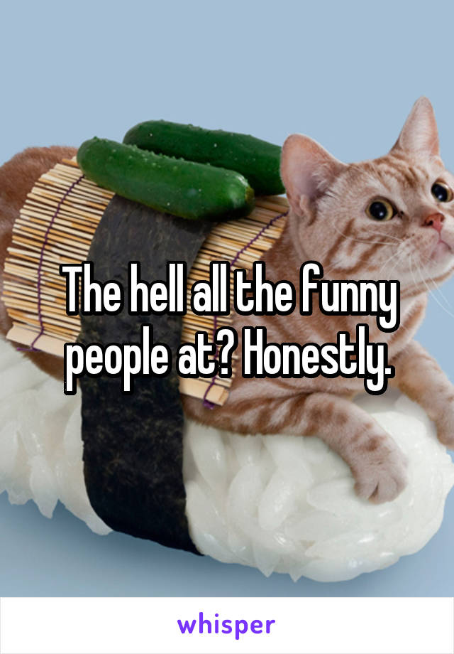 The hell all the funny people at? Honestly.