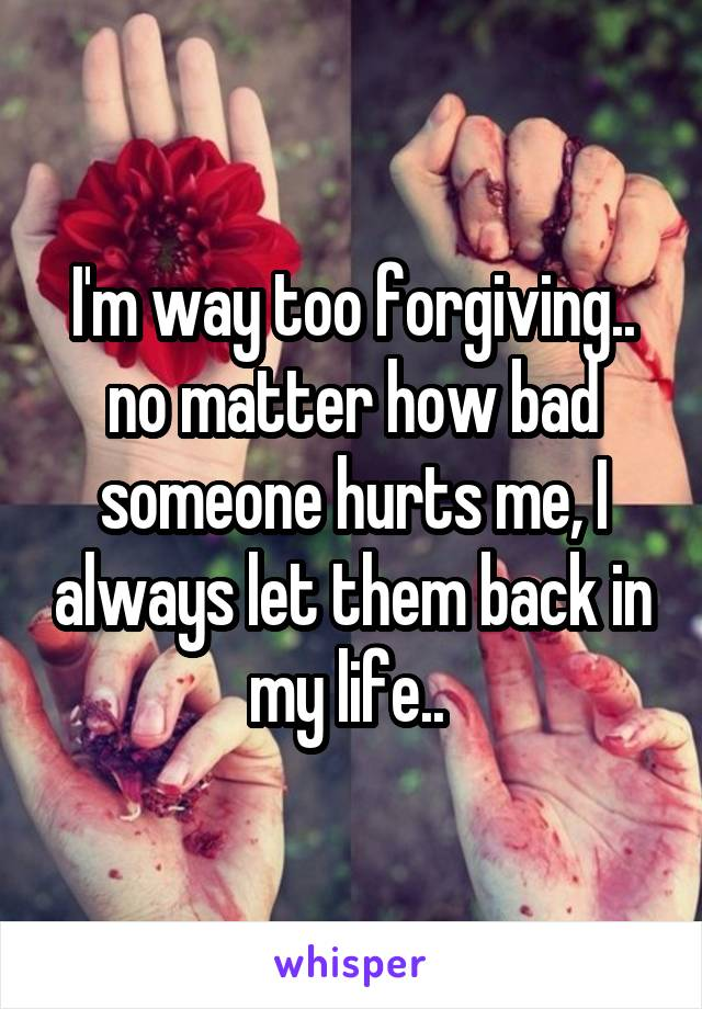 I'm way too forgiving.. no matter how bad someone hurts me, I always let them back in my life..