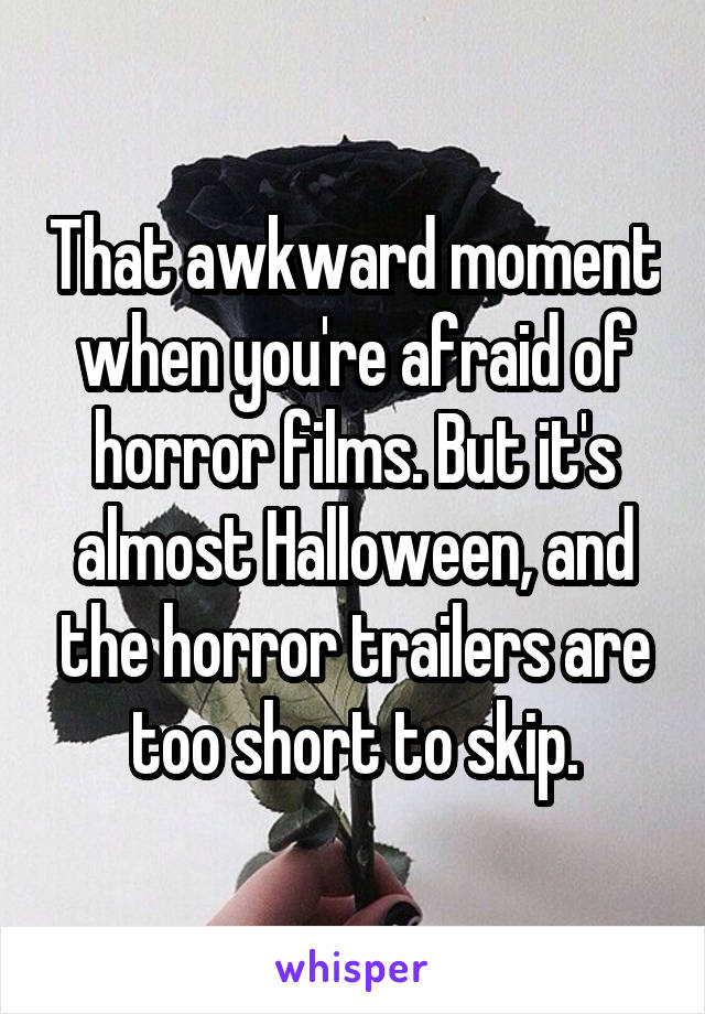 That awkward moment when you're afraid of horror films. But it's almost Halloween, and the horror trailers are too short to skip.