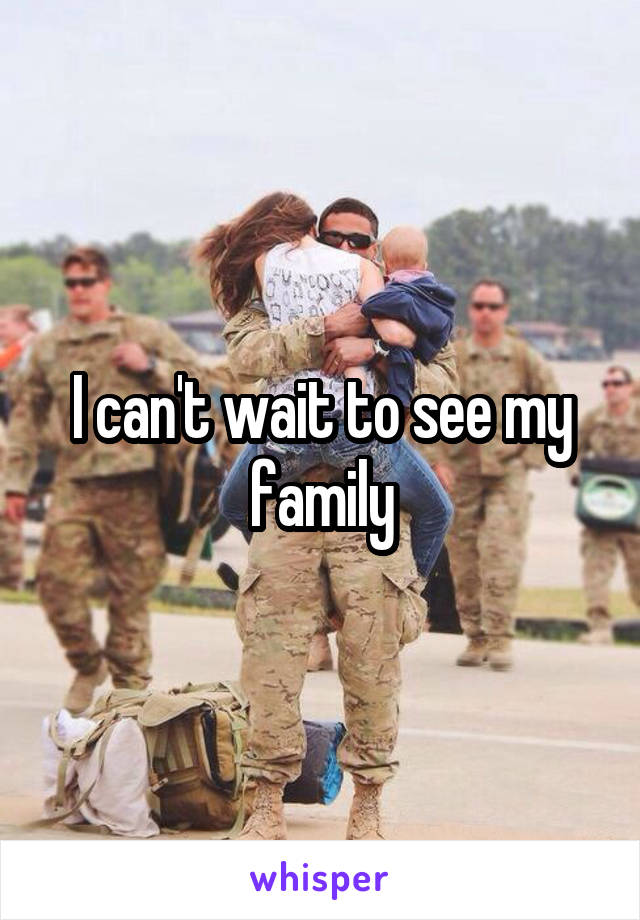 I can't wait to see my family