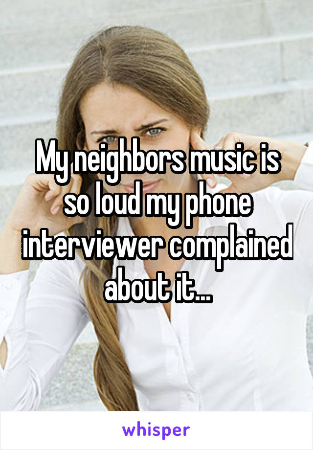 My neighbors music is so loud my phone interviewer complained about it...