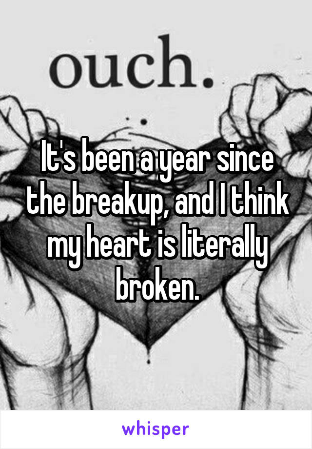 It's been a year since the breakup, and I think my heart is literally broken.