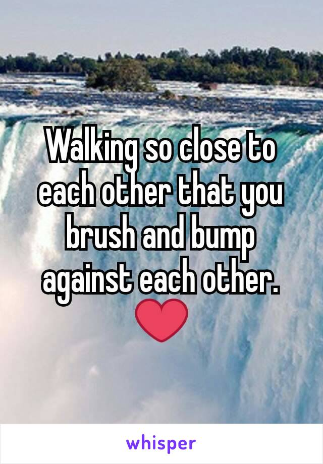 Walking so close to each other that you brush and bump against each other. ❤