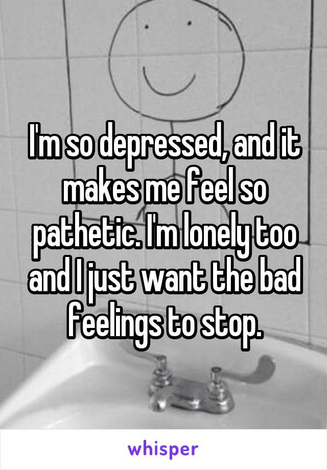 I'm so depressed, and it makes me feel so pathetic. I'm lonely too and I just want the bad feelings to stop.