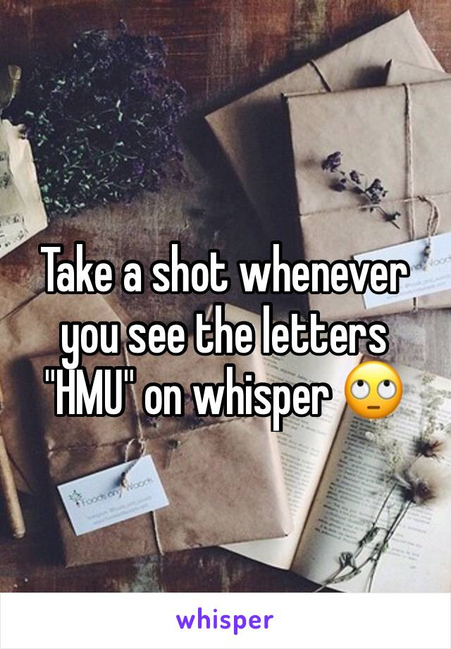 """Take a shot whenever you see the letters """"HMU"""" on whisper 🙄"""