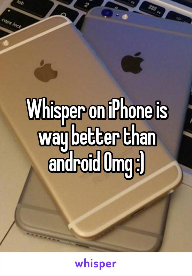 Whisper on iPhone is way better than android Omg :)