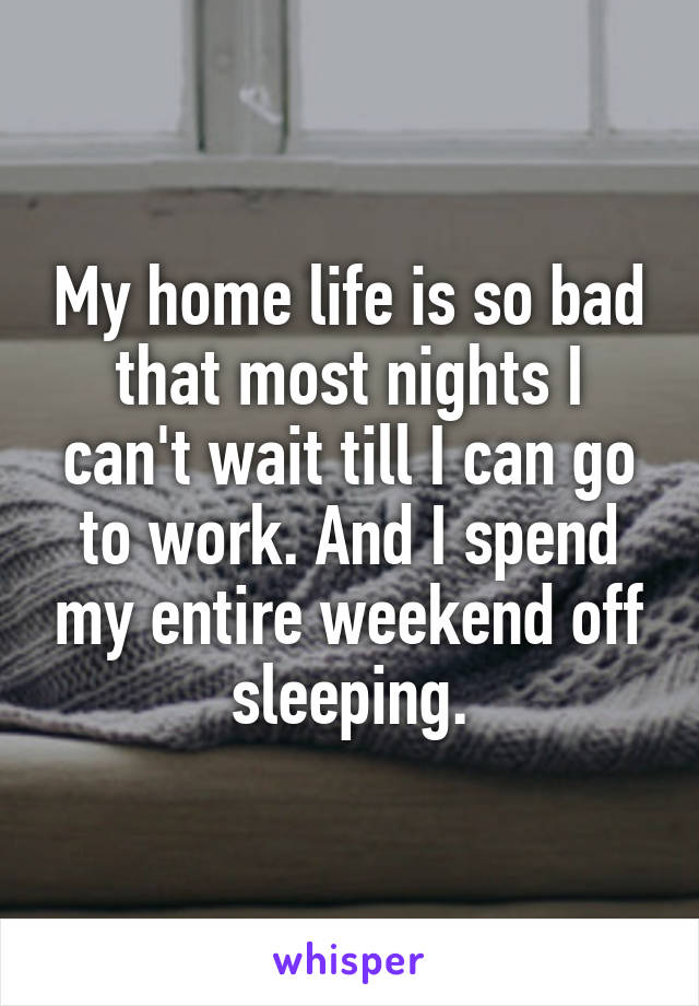 My home life is so bad that most nights I can't wait till I can go to work. And I spend my entire weekend off sleeping.