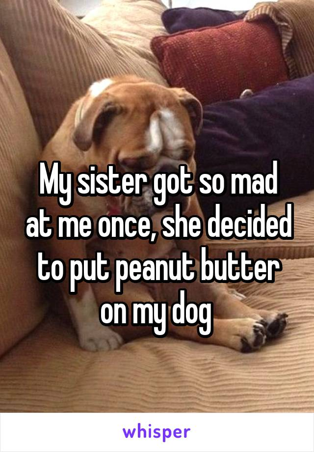 My sister got so mad at me once, she decided to put peanut butter on my dog