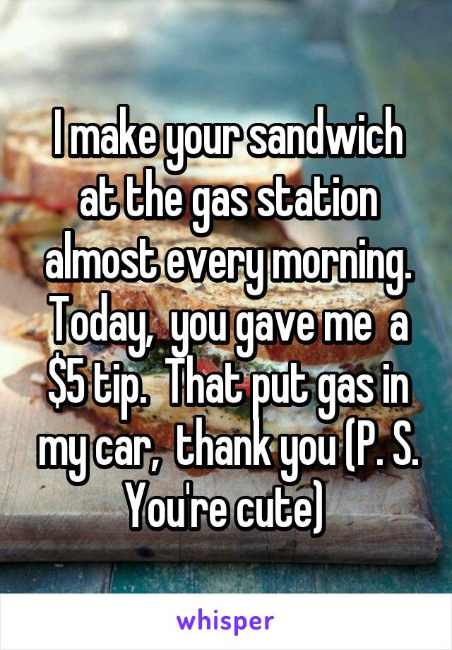 I make your sandwich at the gas station almost every morning. Today,  you gave me  a $5 tip.  That put gas in my car,  thank you (P. S. You're cute)
