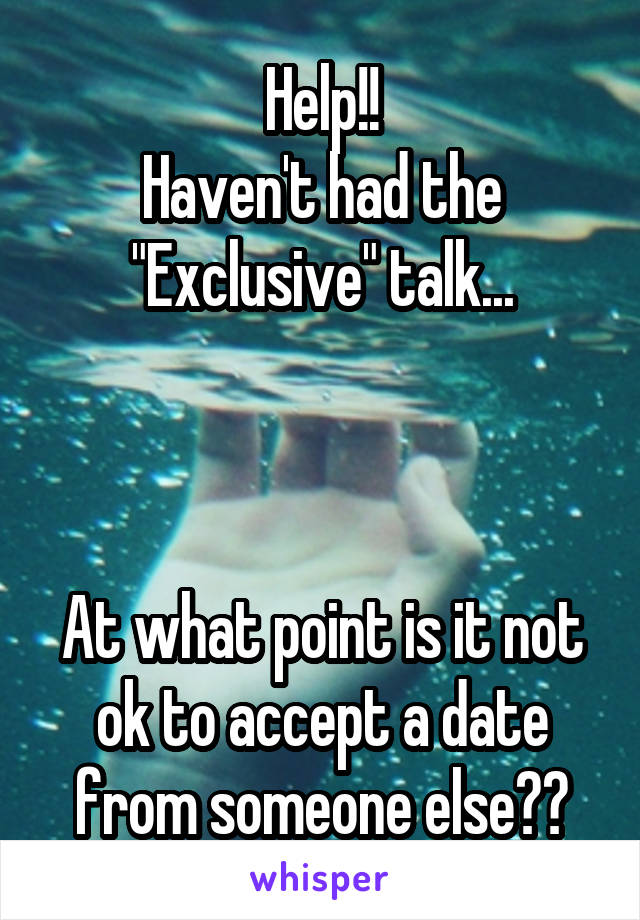"""Help!! Haven't had the """"Exclusive"""" talk...    At what point is it not ok to accept a date from someone else??"""