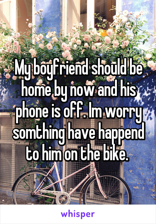 My boyfriend should be home by now and his phone is off. Im worry somthing have happend to him on the bike.