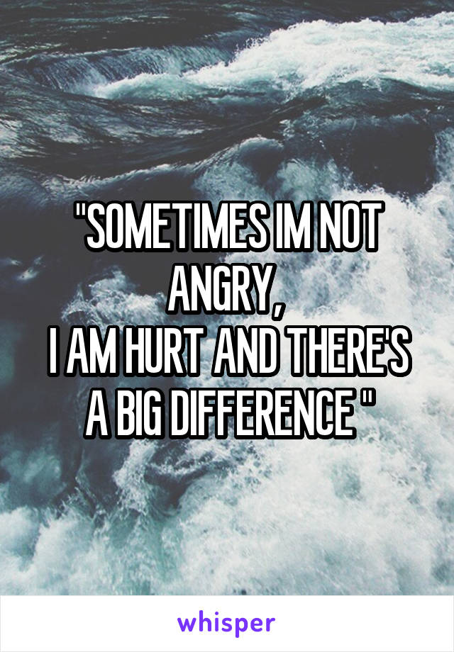 """""""SOMETIMES IM NOT ANGRY,  I AM HURT AND THERE'S A BIG DIFFERENCE """""""
