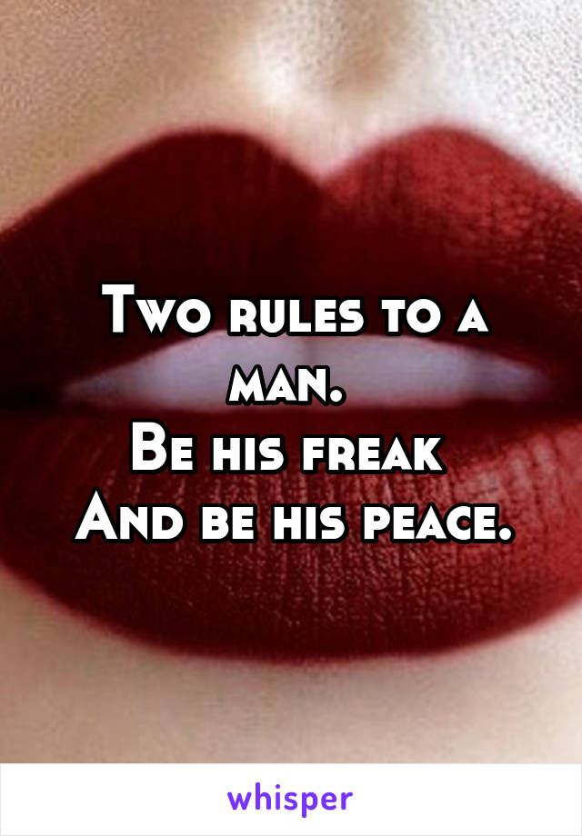 Two rules to a man.  Be his freak   And be his peace.