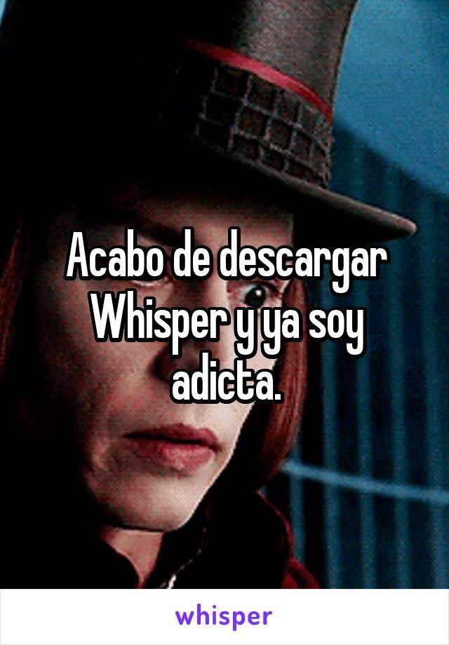 Acabo de descargar Whisper y ya soy adicta.