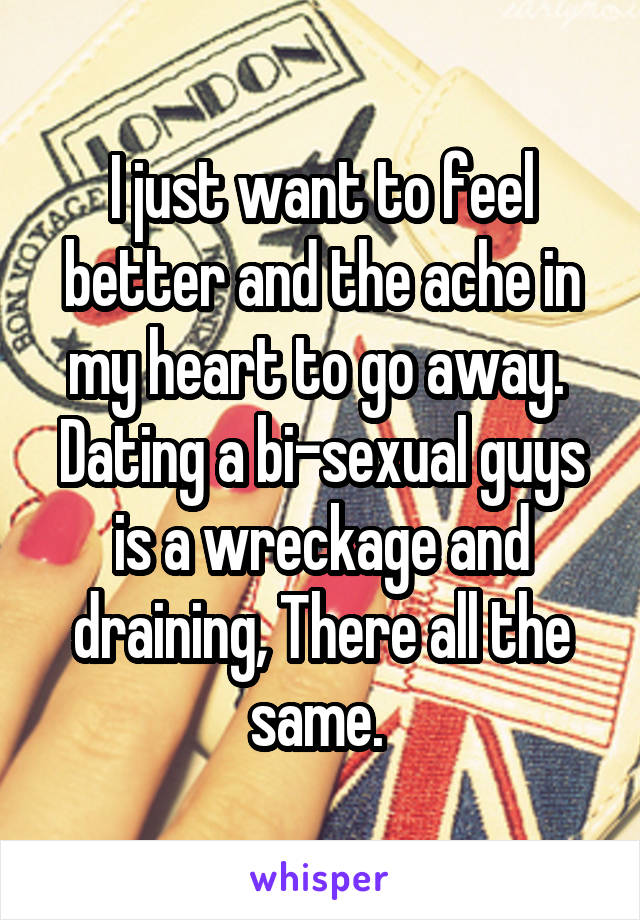 I just want to feel better and the ache in my heart to go away.  Dating a bi-sexual guys is a wreckage and draining, There all the same.