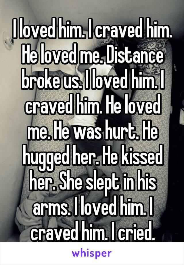 I loved him. I craved him. He loved me. Distance broke us. I loved him. I craved him. He loved me. He was hurt. He hugged her. He kissed her. She slept in his arms. I loved him. I craved him. I cried.