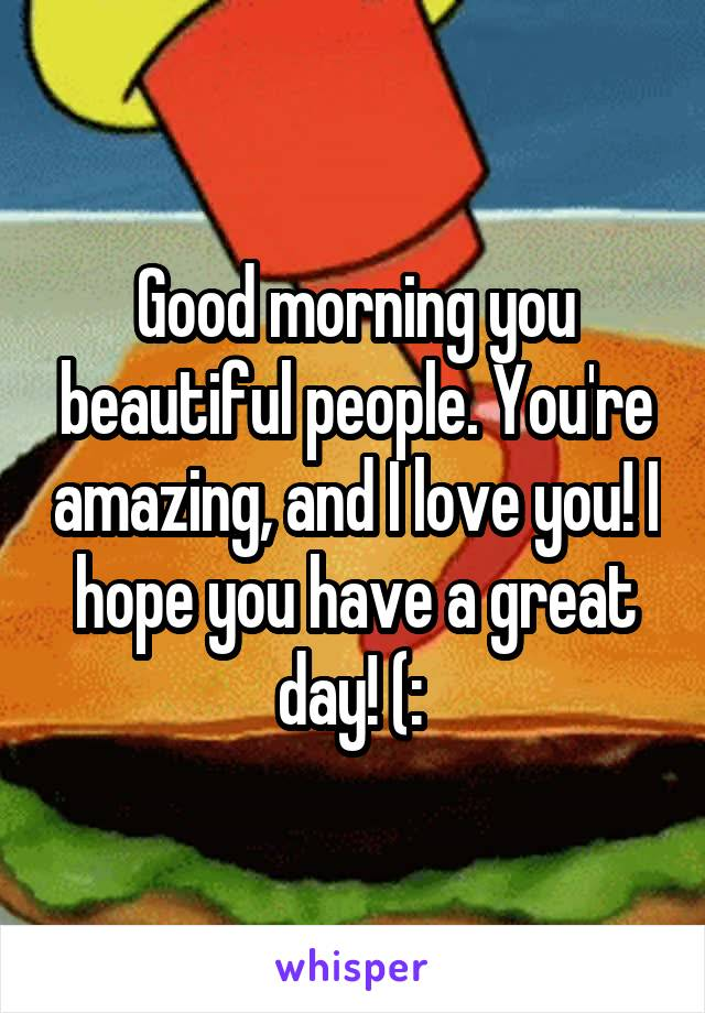 Good morning you beautiful people. You're amazing, and I love you! I hope you have a great day! (: