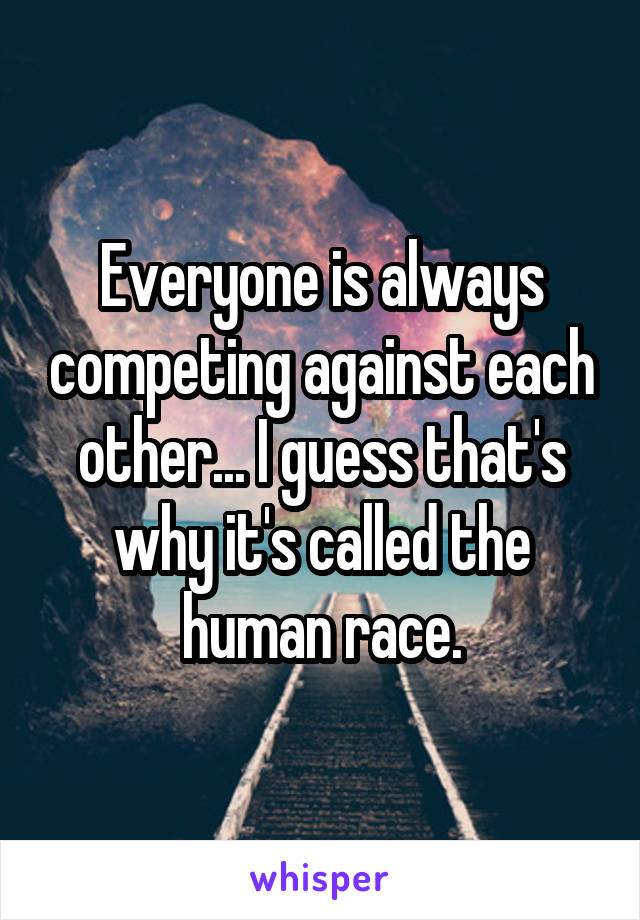 Everyone is always competing against each other... I guess that's why it's called the human race.
