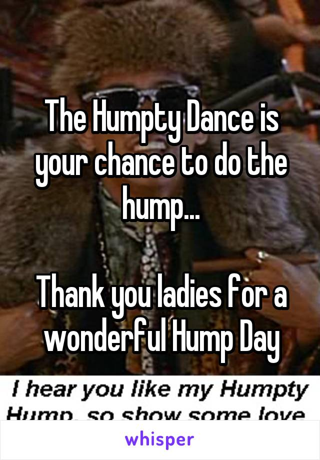 The Humpty Dance is your chance to do the hump...  Thank you ladies for a wonderful Hump Day