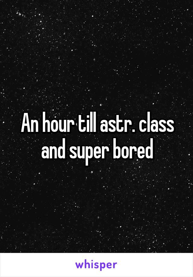 An hour till astr. class and super bored