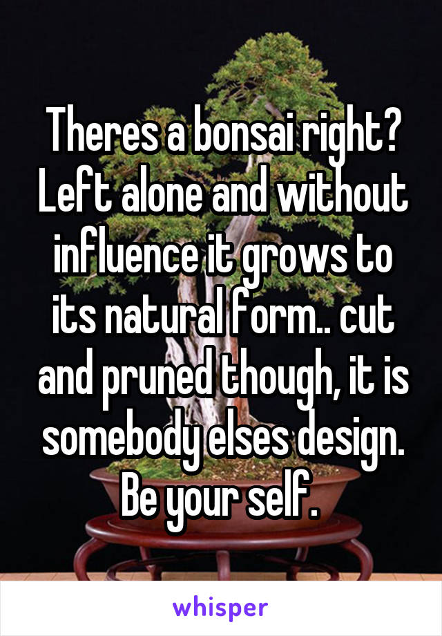 Theres a bonsai right? Left alone and without influence it grows to its natural form.. cut and pruned though, it is somebody elses design. Be your self.