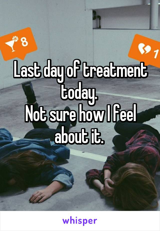 Last day of treatment today.  Not sure how I feel about it.
