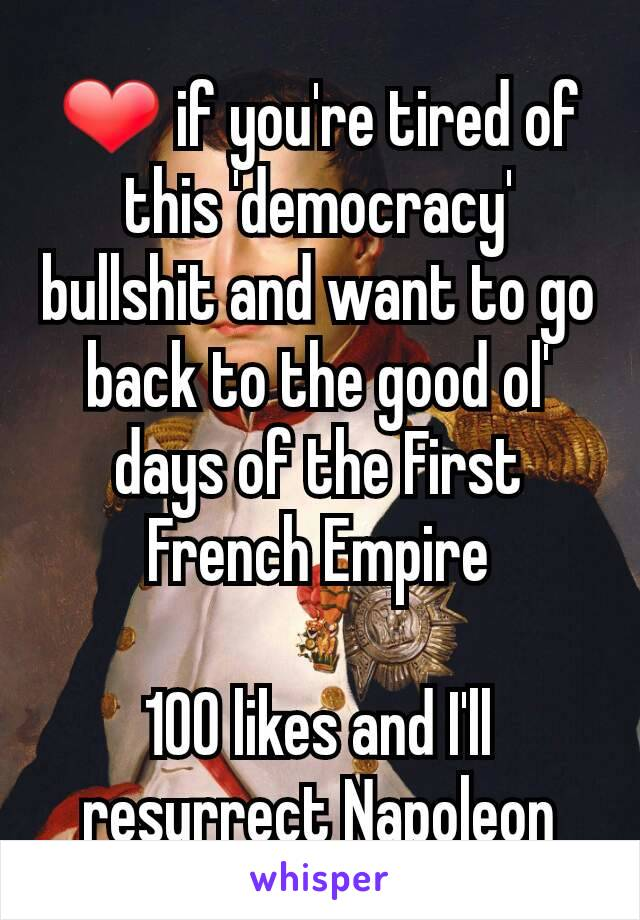 ❤ if you're tired of this 'democracy' bullshit and want to go back to the good ol' days of the First French Empire  100 likes and I'll resurrect Napoleon