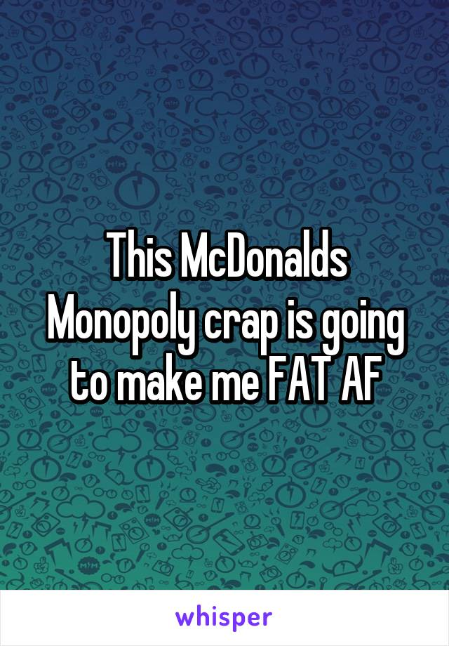 This McDonalds Monopoly crap is going to make me FAT AF