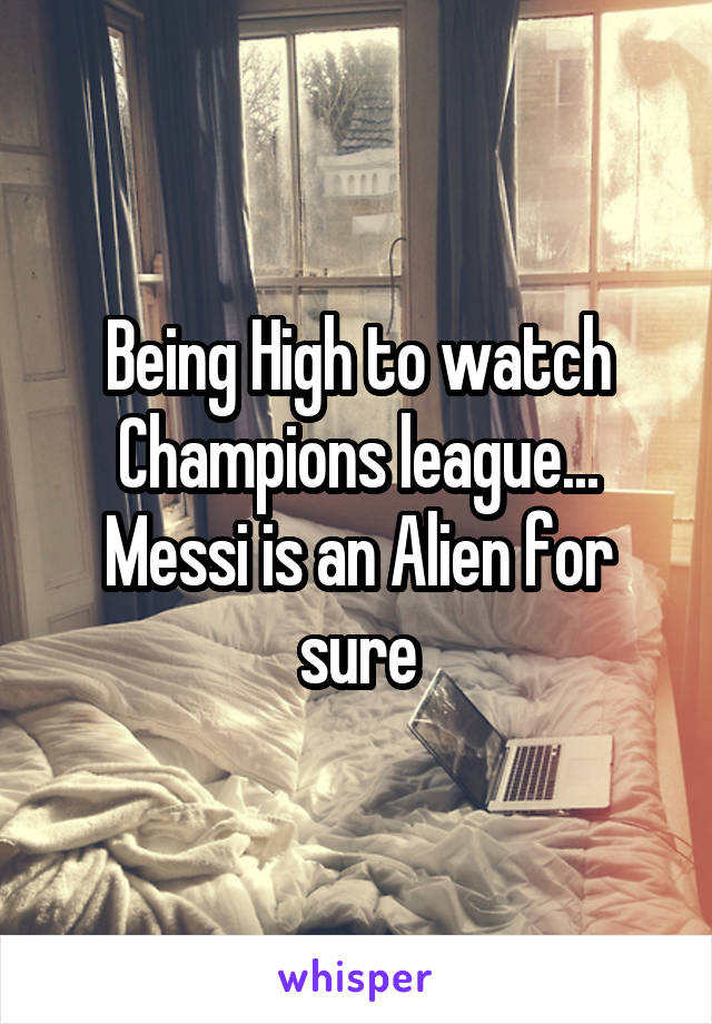 Being High to watch Champions league... Messi is an Alien for sure