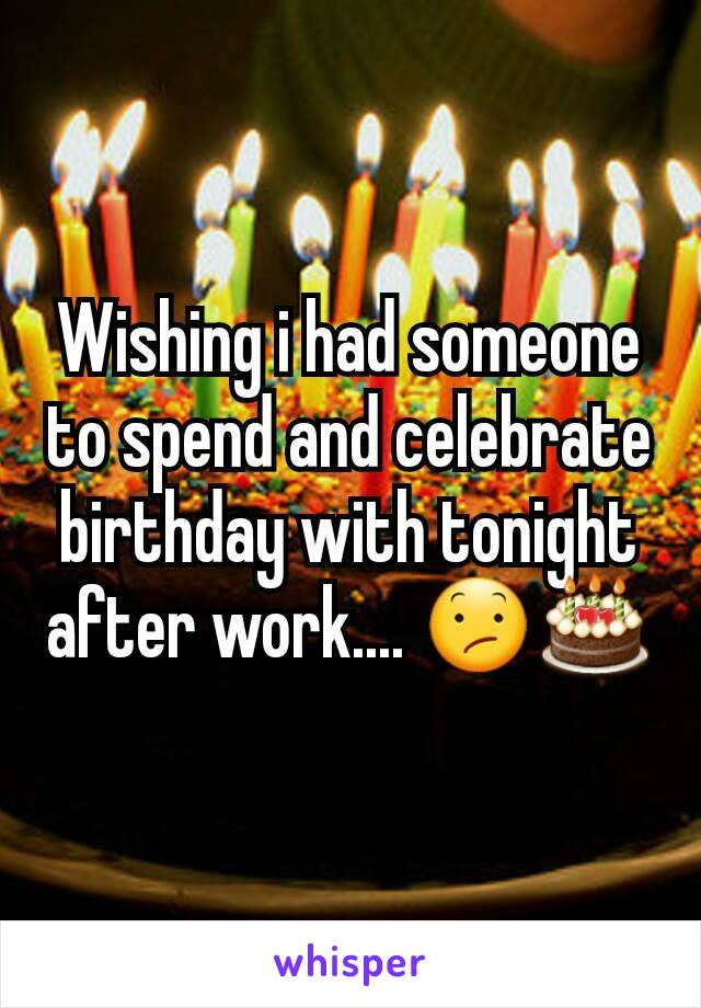 Wishing i had someone to spend and celebrate birthday with tonight after work.... 😕🎂